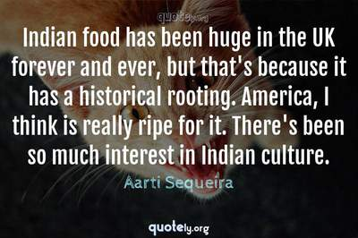Photo Quote of Indian food has been huge in the UK forever and ever, but that's because it has a historical rooting. America, I think is really ripe for it. There's been so much interest in Indian culture.