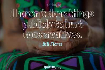 Photo Quote of I haven't done things publicly to hurt conservatives.