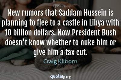 Photo Quote of New rumors that Saddam Hussein is planning to flee to a castle in Libya with 10 billion dollars. Now President Bush doesn't know whether to nuke him or give him a tax cut.