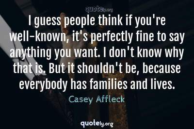 Photo Quote of I guess people think if you're well-known, it's perfectly fine to say anything you want. I don't know why that is. But it shouldn't be, because everybody has families and lives.