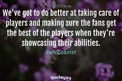 Photo Quote of We've got to do better at taking care of players and making sure the fans get the best of the players when they're showcasing their abilities.