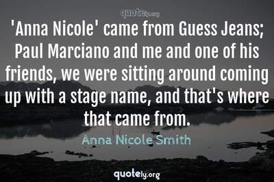 Photo Quote of 'Anna Nicole' came from Guess Jeans; Paul Marciano and me and one of his friends, we were sitting around coming up with a stage name, and that's where that came from.