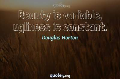 Photo Quote of Beauty is variable, ugliness is constant.