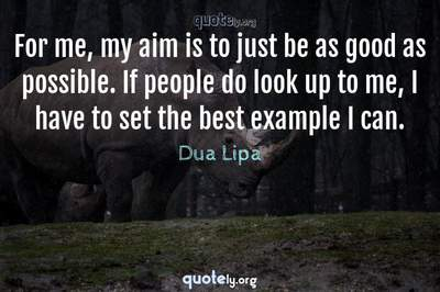 Photo Quote of For me, my aim is to just be as good as possible. If people do look up to me, I have to set the best example I can.