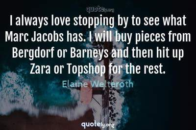 Photo Quote of I always love stopping by to see what Marc Jacobs has. I will buy pieces from Bergdorf or Barneys and then hit up Zara or Topshop for the rest.