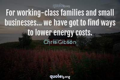 Photo Quote of For working-class families and small businesses... we have got to find ways to lower energy costs.