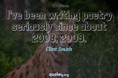 Photo Quote of I've been writing poetry seriously since about 2008, 2009.