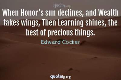 Photo Quote of When Honor's sun declines, and Wealth takes wings, Then Learning shines, the best of precious things.