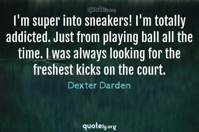 Photo Quote of I'm super into sneakers! I'm totally addicted. Just from playing ball all the time. I was always looking for the freshest kicks on the court.