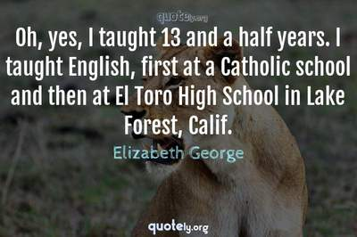 Photo Quote of Oh, yes, I taught 13 and a half years. I taught English, first at a Catholic school and then at El Toro High School in Lake Forest, Calif.