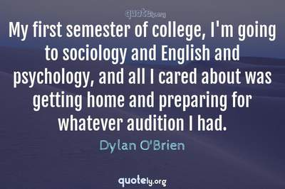 Photo Quote of My first semester of college, I'm going to sociology and English and psychology, and all I cared about was getting home and preparing for whatever audition I had.