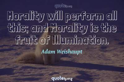 Photo Quote of Morality will perform all this; and Morality is the fruit of Illumination.