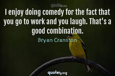 Photo Quote of I enjoy doing comedy for the fact that you go to work and you laugh. That's a good combination.