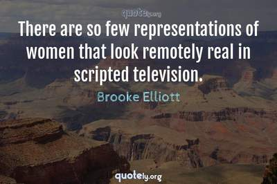 Photo Quote of There are so few representations of women that look remotely real in scripted television.