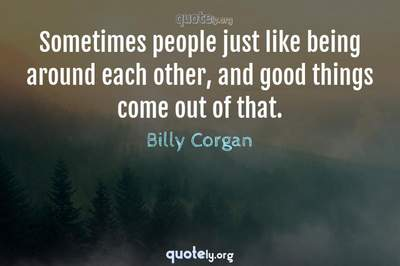 Photo Quote of Sometimes people just like being around each other, and good things come out of that.