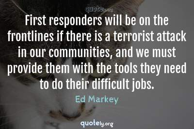 Photo Quote of First responders will be on the frontlines if there is a terrorist attack in our communities, and we must provide them with the tools they need to do their difficult jobs.