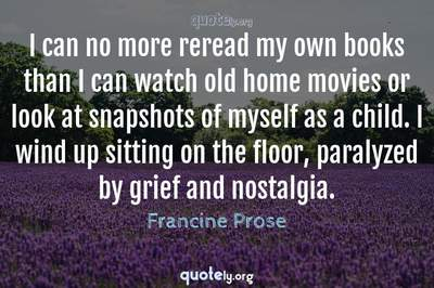 Photo Quote of I can no more reread my own books than I can watch old home movies or look at snapshots of myself as a child. I wind up sitting on the floor, paralyzed by grief and nostalgia.