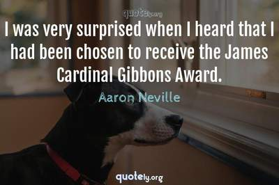 Photo Quote of I was very surprised when I heard that I had been chosen to receive the James Cardinal Gibbons Award.