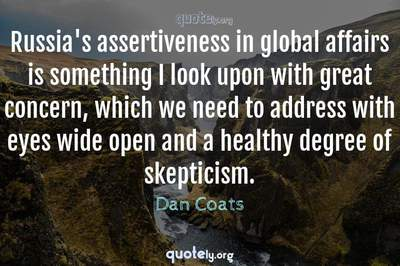 Photo Quote of Russia's assertiveness in global affairs is something I look upon with great concern, which we need to address with eyes wide open and a healthy degree of skepticism.