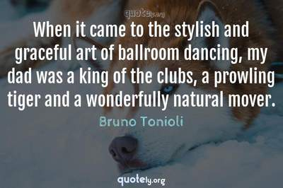 Photo Quote of When it came to the stylish and graceful art of ballroom dancing, my dad was a king of the clubs, a prowling tiger and a wonderfully natural mover.