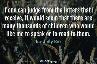 Photo Quote of If one can judge from the letters that I receive, it would seem that there are many thousands of children who would like me to speak or to read to them.