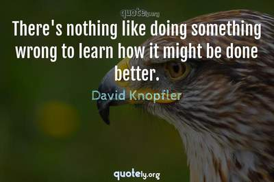 Photo Quote of There's nothing like doing something wrong to learn how it might be done better.