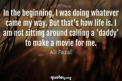 Photo Quote of In the beginning, I was doing whatever came my way. But that's how life is. I am not sitting around calling a 'daddy' to make a movie for me.