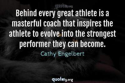 Photo Quote of Behind every great athlete is a masterful coach that inspires the athlete to evolve into the strongest performer they can become.