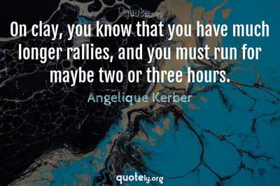 Photo Quote of On clay, you know that you have much longer rallies, and you must run for maybe two or three hours.