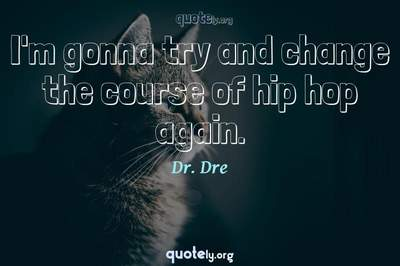 Photo Quote of I'm gonna try and change the course of hip hop again.