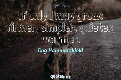 Photo Quote of If only I may grow: firmer, simpler, quieter, warmer.