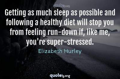 Photo Quote of Getting as much sleep as possible and following a healthy diet will stop you from feeling run-down if, like me, you're super-stressed.