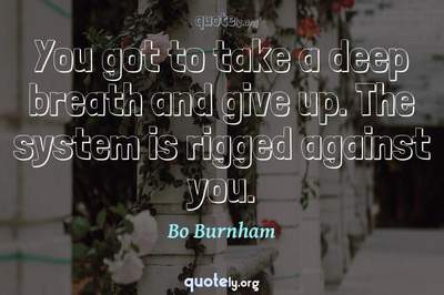 Photo Quote of You got to take a deep breath and give up. The system is rigged against you.