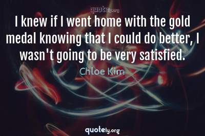 Photo Quote of I knew if I went home with the gold medal knowing that I could do better, I wasn't going to be very satisfied.