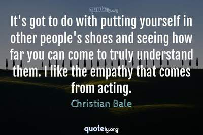 Photo Quote of It's got to do with putting yourself in other people's shoes and seeing how far you can come to truly understand them. I like the empathy that comes from acting.