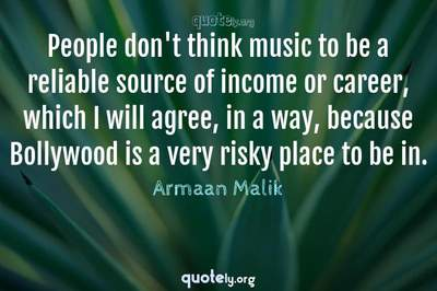 Photo Quote of People don't think music to be a reliable source of income or career, which I will agree, in a way, because Bollywood is a very risky place to be in.