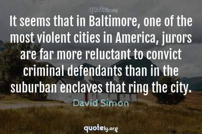 Photo Quote of It seems that in Baltimore, one of the most violent cities in America, jurors are far more reluctant to convict criminal defendants than in the suburban enclaves that ring the city.