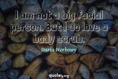Photo Quote of I am not a big facial person. But I do love a body scrub.