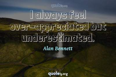 Photo Quote of I always feel over-appreciated but underestimated.