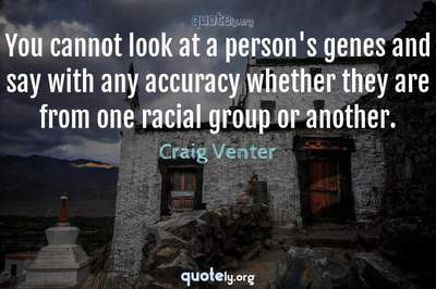 Photo Quote of You cannot look at a person's genes and say with any accuracy whether they are from one racial group or another.