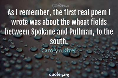 Photo Quote of As I remember, the first real poem I wrote was about the wheat fields between Spokane and Pullman, to the south.