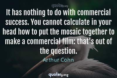 Photo Quote of It has nothing to do with commercial success. You cannot calculate in your head how to put the mosaic together to make a commercial film: that's out of the question.