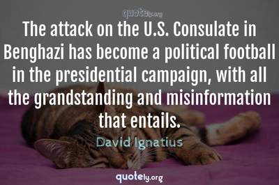 Photo Quote of The attack on the U.S. Consulate in Benghazi has become a political football in the presidential campaign, with all the grandstanding and misinformation that entails.