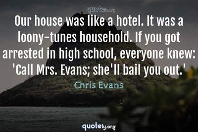 Photo Quote of Our house was like a hotel. It was a loony-tunes household. If you got arrested in high school, everyone knew: 'Call Mrs. Evans; she'll bail you out.'