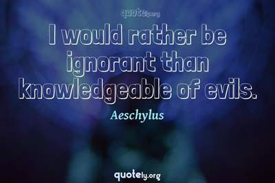Photo Quote of I would rather be ignorant than knowledgeable of evils.