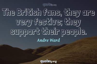 Photo Quote of The British fans, they are very festive; they support their people.