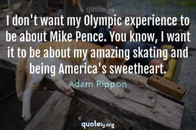 Photo Quote of I don't want my Olympic experience to be about Mike Pence. You know, I want it to be about my amazing skating and being America's sweetheart.