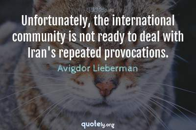 Photo Quote of Unfortunately, the international community is not ready to deal with Iran's repeated provocations.