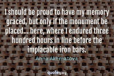 Photo Quote of I should be proud to have my memory graced, but only if the monument be placed... here, where I endured three hundred hours in line before the implacable iron bars.