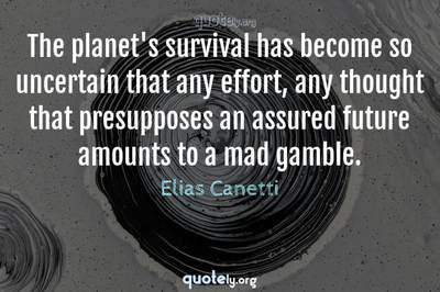 Photo Quote of The planet's survival has become so uncertain that any effort, any thought that presupposes an assured future amounts to a mad gamble.